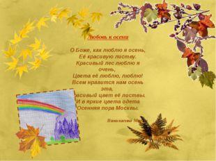 Любовь к осени О Боже, как люблю я осень, Её красивую листву. Красивый лес лю