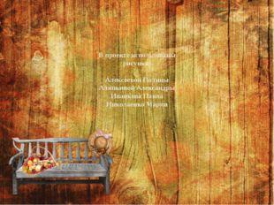 В проекте использованы рисунки: Алексеевой Полины Аляпкиной Александры Иванко