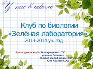 Клуб по биологии «Зелёная лаборатория» 2013-2014 уч. год Руководитель клуба:
