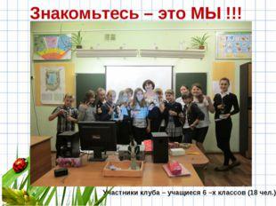 Участники клуба – учащиеся 6 –х классов (18 чел.) Знакомьтесь – это МЫ !!!