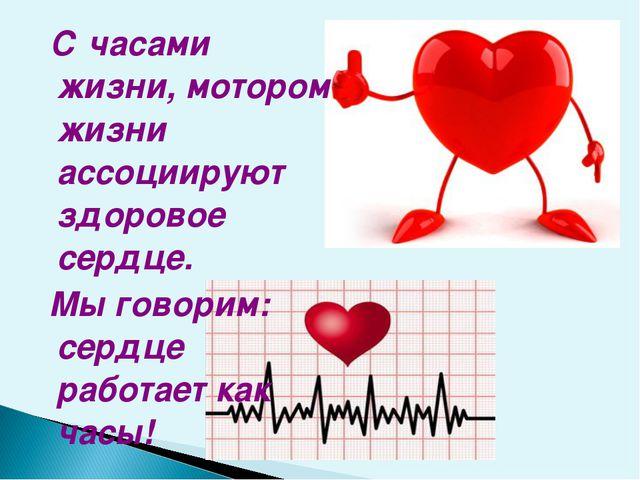 С часами жизни, мотором жизни ассоциируют здоровое сердце. Мы говорим: сердц...
