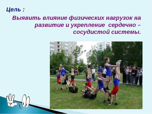 Цель : Выявить влияние физических нагрузок на развитие и укрепление сердечно...