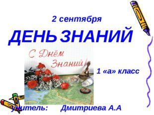 2 сентября ДЕНЬ ЗНАНИЙ 1 «а» класс учитель: Дмитриева А.А