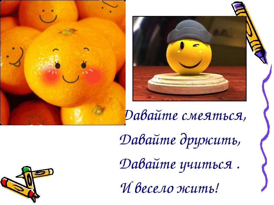 Давайте смеяться, Давайте дружить, Давайте учиться . И весело жить!