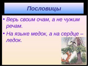 Пословицы Верь своим очам, а не чужим речам. На языке медок, а на сердце – ле