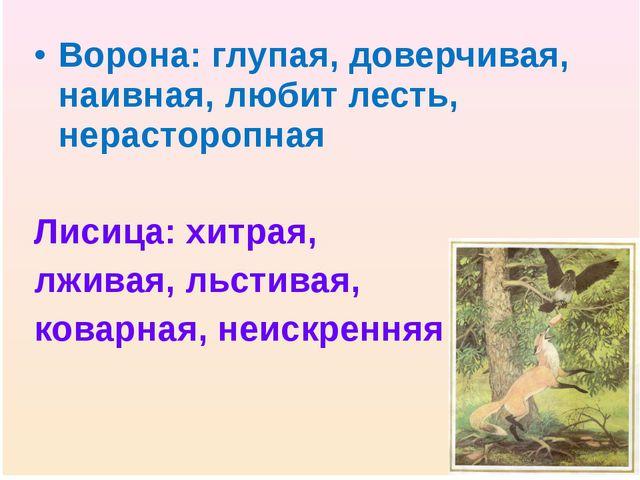 Ворона: глупая, доверчивая, наивная, любит лесть, нерасторопная Лисица: хитра...