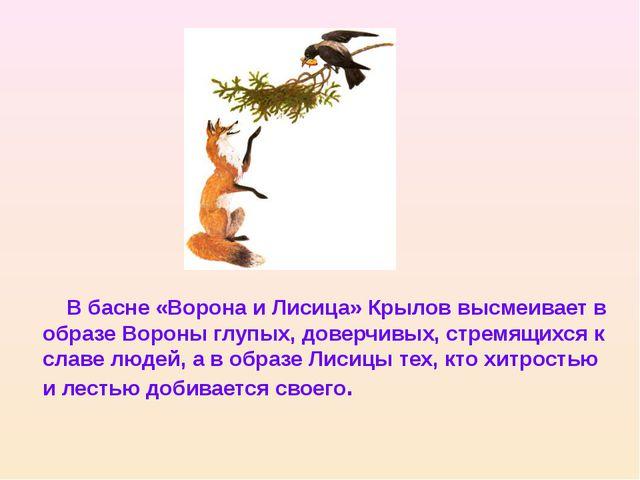 В басне «Ворона и Лисица» Крылов высмеивает в образе Вороны глупых, доверчив...