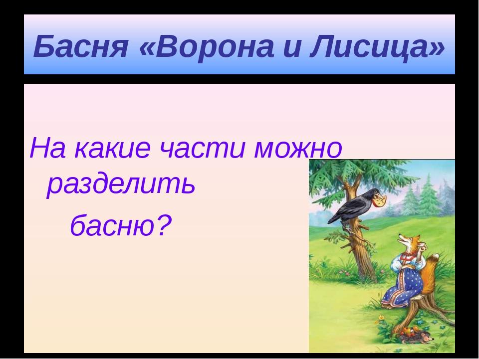 Басня «Ворона и Лисица» На какие части можно разделить басню?