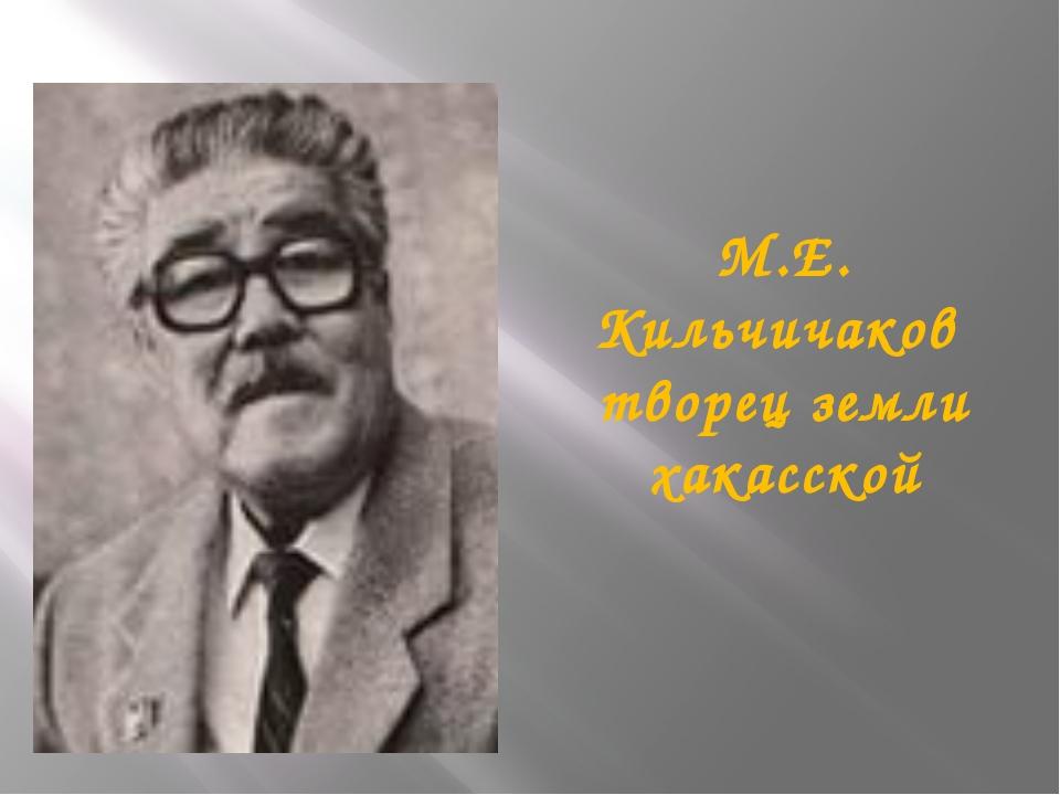 М.Е. Кильчичаков творец земли хакасской