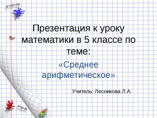 Презентация к уроку математики в 5 классе по теме: «Среднее арифметическое» У...