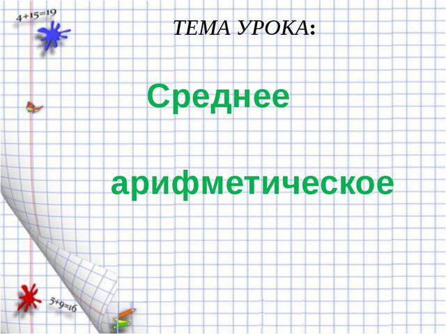 Среднее арифметическое ТЕМА УРОКА: