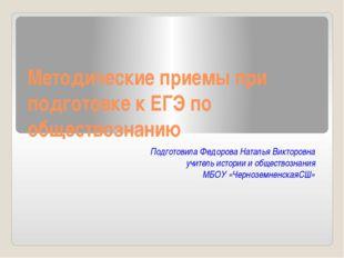 Методические приемы при подготовке к ЕГЭ по обществознанию Подготовила Федоро