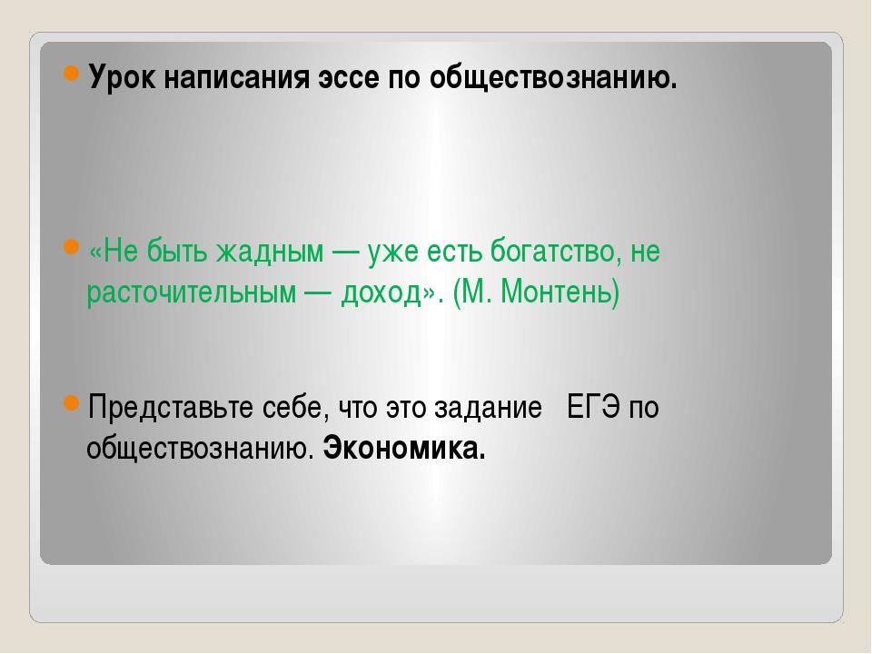 Урок написания эссе по обществознанию. «Не быть жадным — уже есть богатство,...
