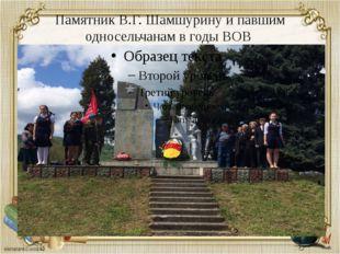 Памятник В.Г. Шамшурину и павшим односельчанам в годы ВОВ