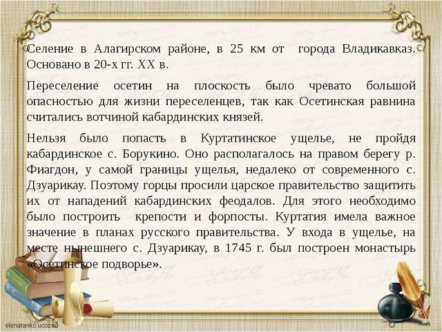Селение в Алагирском районе, в 25 км от города Владикавказ. Основано в 20-х...