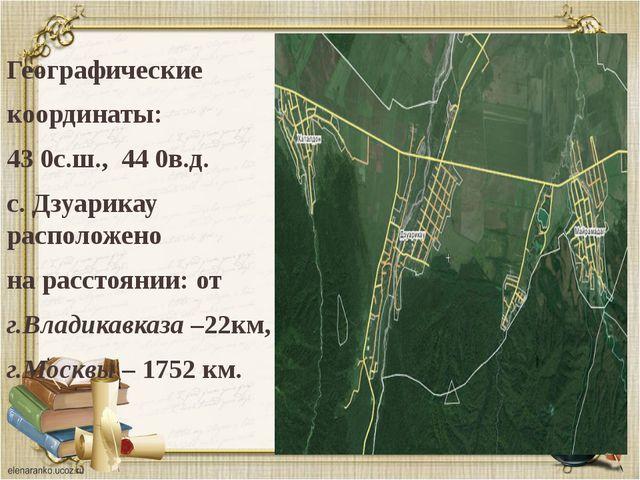 Географические координаты: 43 0с.ш., 44 0в.д. с. Дзуарикау расположено на рас...