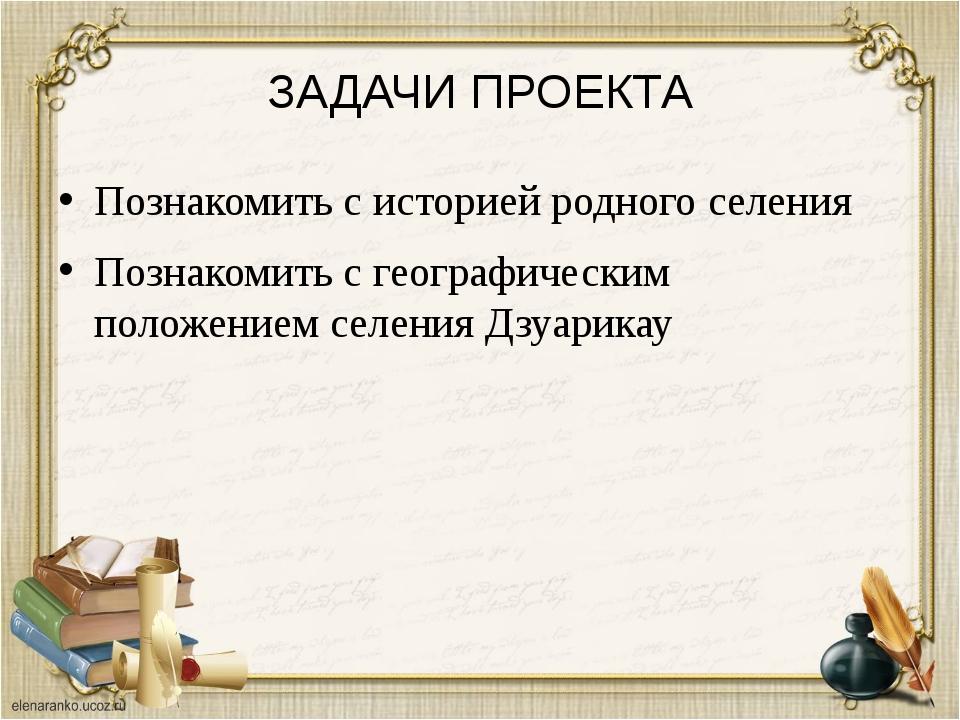 ЗАДАЧИ ПРОЕКТА Познакомить с историей родного селения Познакомить с географич...