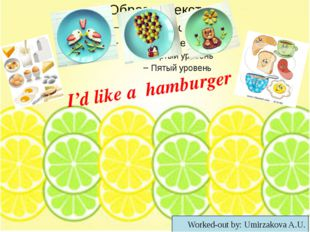 I'd like a hamburger Worked-out by: Umirzakova A.U.