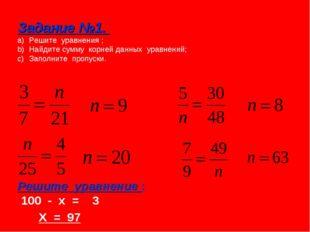Задание №1. Решите уравнения ; Найдите сумму корней данных уравнений; Заполни