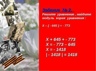 Задание № 2. Решите уравнение , найдите модуль корня уравнения : Х – ( - 645