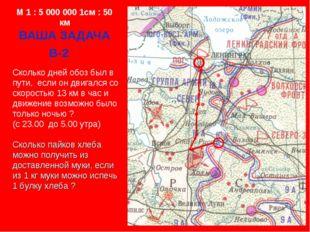 M 1 : 5 000 000 1см : 50 км ВАША ЗАДАЧА В-2 Сколько дней обоз был в пути, есл
