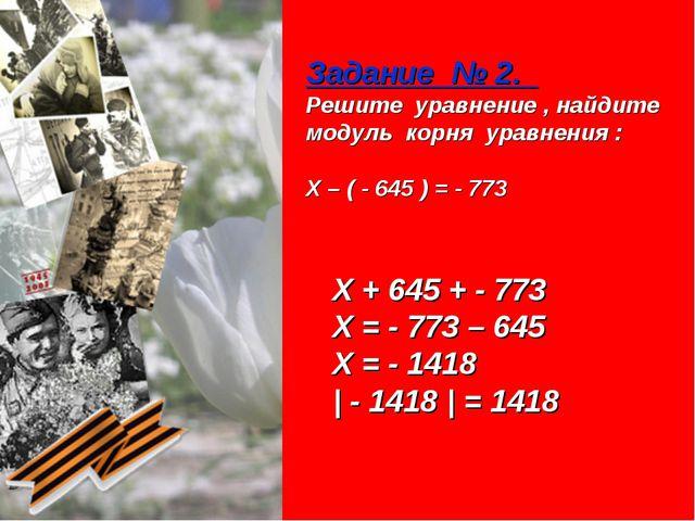 Задание № 2. Решите уравнение , найдите модуль корня уравнения : Х – ( - 645...