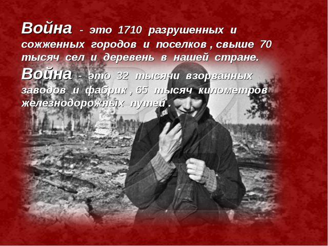 . Война - это 1710 разрушенных и сожженных городов и поселков , свыше 70 тыся...