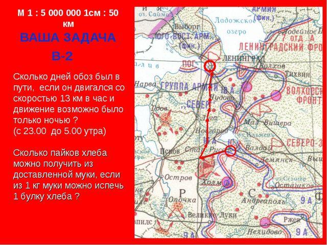 M 1 : 5 000 000 1см : 50 км ВАША ЗАДАЧА В-2 Сколько дней обоз был в пути, есл...