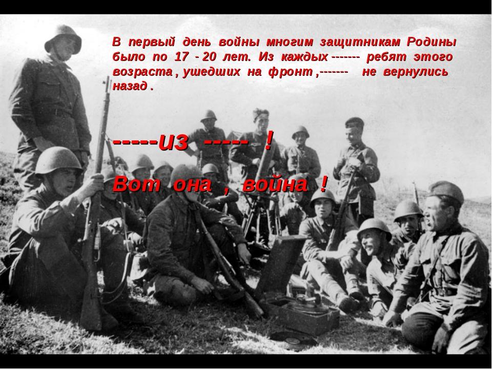 В первый день войны многим защитникам Родины было по 17 - 20 лет. Из каждых -...