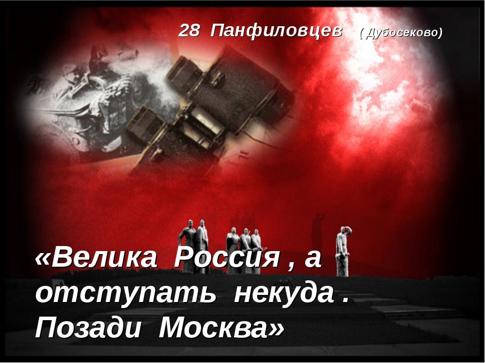 «Велика Россия , а отступать некуда . Позади Москва» 28 Панфиловцев ( Дубосек...