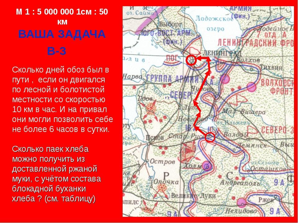 M 1 : 5 000 000 1см : 50 км ВАША ЗАДАЧА В-3 Сколько дней обоз был в пути , ес...