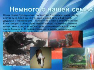 Наша семья Бурдюковых состоит из 5 человек: мама, папа, сестра Аня, брат Ваня
