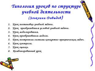 Типология уроков по структуре учебной деятельности (Эльконин-Давыдов) Урок по