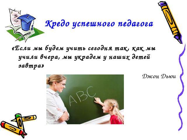 Кредо успешного педагога «Если мы будем учить сегодня так, как мы учили вчер...