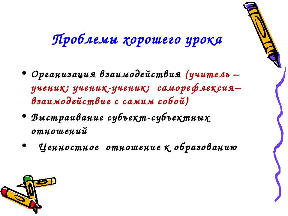 Проблемы хорошего урока Организация взаимодействия (учитель –ученик; ученик-у...