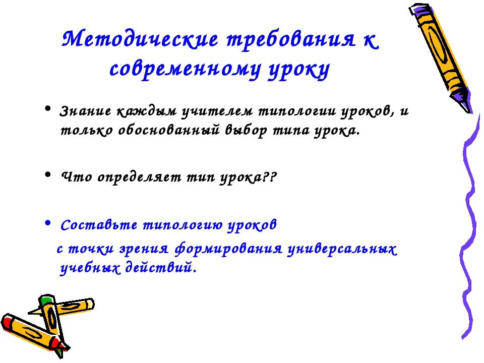 Методические требования к современному уроку Знание каждым учителем типологии...