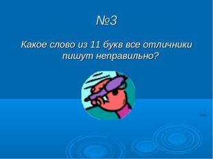 №3 Какое слово из 11 букв все отличники пишут неправильно?