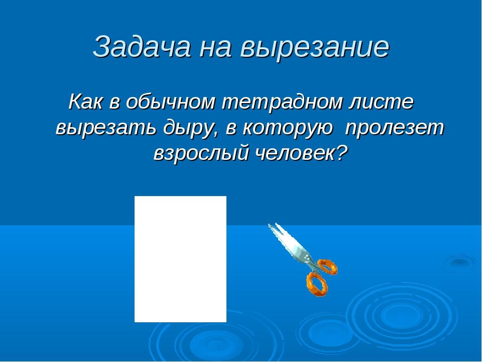 Задача на вырезание Как в обычном тетрадном листе вырезать дыру, в которую пр...