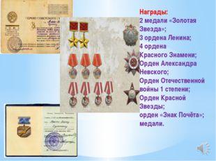 Награды: 2 медали «Золотая Звезда»; 3 ордена Ленина; 4 ордена Красного Знамен