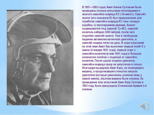 В 1951—1953 годах Амет-Ханом Султаном были проведены полные испытания пилотир...