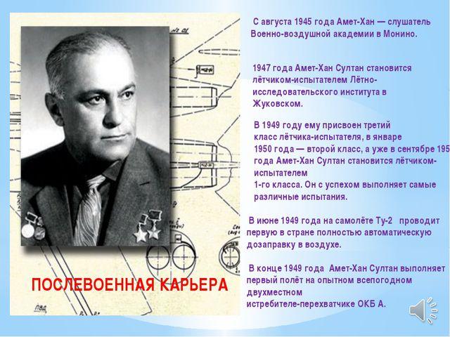 С августа 1945 года Амет-Хан — слушатель Военно-воздушной академии в Монино....
