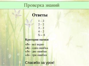 Проверка знаний Ответы 1 – 2 2 – 2 3 – 2 4 – 2 5 – 3 Критерии оценки «5»