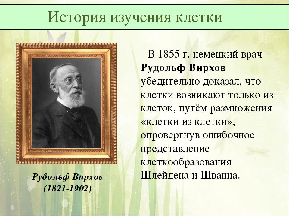 В 1855 г. немецкий врач Рудольф Вирхов убедительно доказал, что клетки возни...
