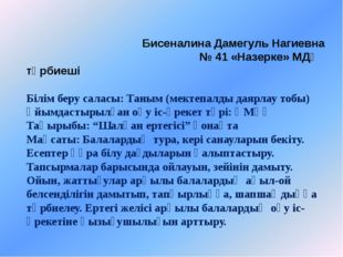Бисеналина Дамегуль Нагиевна № 41 «Назерке» МДҰ тәрбиеші Білім беру саласы: