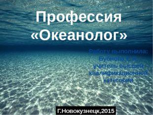 Профессия «Океанолог» Работу выполнила: Бубнова Е.А. учитель высшей квалифик
