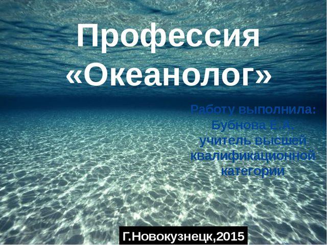 Профессия «Океанолог» Работу выполнила: Бубнова Е.А. учитель высшей квалифик...