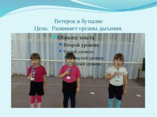Ветерок в бутылке Цель: Развивает органы дыхания.