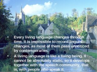 Every living language changes through time. It is impossible to record lingu