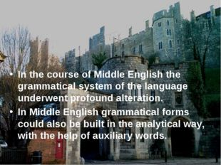 In the course of Middle English the grammatical system of the language under
