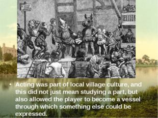 Acting was part of local village culture, and this did not just mean studyin
